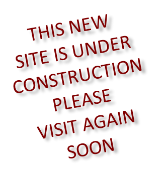 THIS NEW SITE IS UNDER CONSTRUCTION PLEASE  VISIT AGAIN SOON