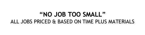 """NO JOB TOO SMALL"" ALL JOBS PRICED & BASED ON TIME PLUS MATERIALS"