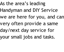As the area's leading Handyman and DIY Service we are here for you, and can very often provide a same day/next day service for your small jobs and tasks.